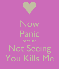 Poster: Now Panic because Not Seeing You Kills Me