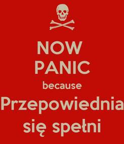 Poster: NOW  PANIC because Przepowiednia się spełni