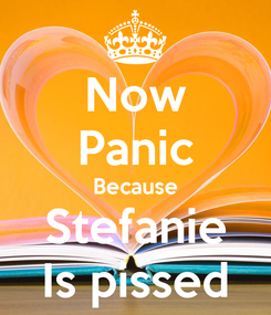 Poster: Now Panic Because Stefanie Is pissed