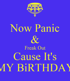 Poster: Now Panic & Freak Out Cause It's MY BiRTHDAY