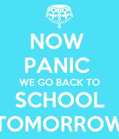 Poster: NOW  PANIC  WE GO BACK TO SCHOOL TOMORROW