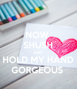 Poster: NOW  SHUSH AND  HOLD MY HAND GORGEOUS