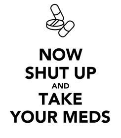 Poster: NOW SHUT UP AND TAKE YOUR MEDS