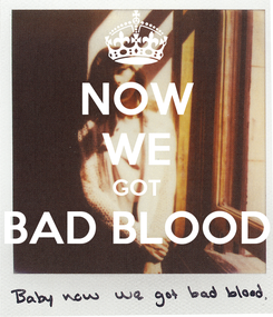 Poster: NOW WE GOT BAD BLOOD