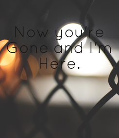 Poster: Now you're Gone and I'm Here.