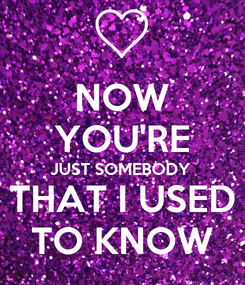 Poster: NOW YOU'RE JUST SOMEBODY THAT I USED TO KNOW