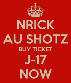 Poster: NRICK AU SHOTZ BUY TICKET J-17 NOW