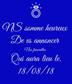 Poster: NS somme heureux  De vs annoncer  Nos fiancailles  Qui aura lieu le. 18/08/18