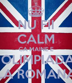 Poster: NU FII CALM CA MAINE E  OLIMPIADA LA ROMANA