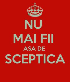 Poster: NU  MAI FII  ASA DE  SCEPTICA