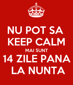 Poster: NU POT SA  KEEP CALM MAI SUNT 14 ZILE PANA  LA NUNTA