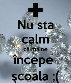 Poster: Nu sta calm că mâine începe  şcoala ;(