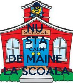 Poster: NU  STA CALM DE MAINE  LA SCOALA