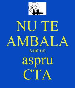 Poster: NU TE AMBALA sunt un aspru CTA