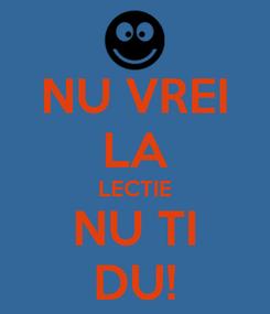 Poster: NU VREI LA LECTIE NU TI DU!