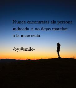 Poster: Nunca encontraras ala persona  indicada si no dejas marchar a la incorrecta.  -by:#smile-