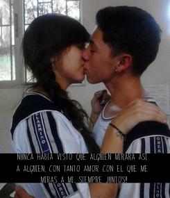 Poster: Nunca habia visto que alguien mirara asi  a alguien, con tanto amor con el que me  miras a mi.. Siempre Juntos!!
