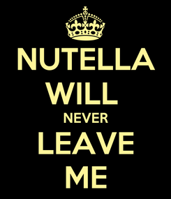 Poster: NUTELLA WILL  NEVER LEAVE ME