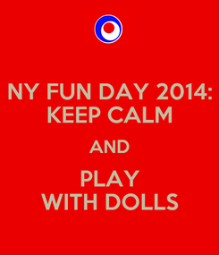 Poster: NY FUN DAY 2014: KEEP CALM AND PLAY WITH DOLLS