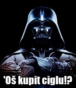 Poster:  'Oš kupit ciglu!?