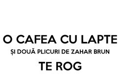 Poster:  O CAFEA CU LAPTE ȘI DOUĂ PLICURI DE ZAHAR BRUN TE ROG