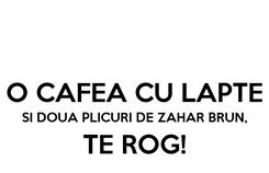 Poster:  O CAFEA CU LAPTE SI DOUA PLICURI DE ZAHAR BRUN, TE ROG!