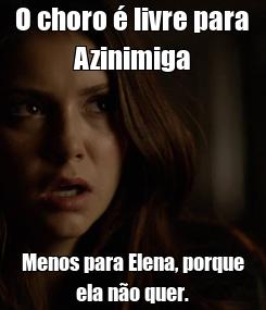 Poster: O choro é livre para Azinimiga Menos para Elena, porque ela não quer.