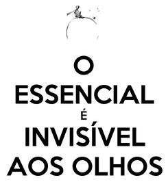 Poster: O ESSENCIAL É INVISÍVEL AOS OLHOS