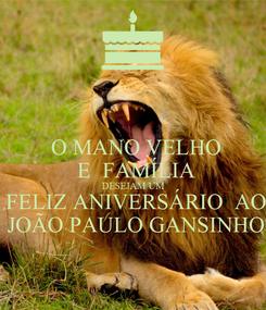 Poster:  O MANO VELHO  E  FAMÍLIA  DESEJAM UM   FELIZ ANIVERSÁRIO  AO  JOÃO PAULO GANSINHO