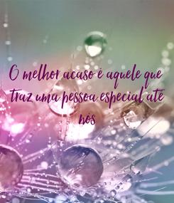 Poster: O melhor acaso é aquele que  traz uma pessoa especial até  nós