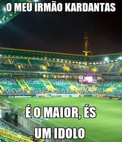 Poster: O MEU IRMÃO KARDANTAS É O MAIOR, ÉS UM IDOLO
