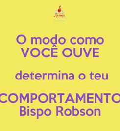 Poster: O modo como VOCÊ OUVE  determina o teu COMPORTAMENTO Bispo Robson