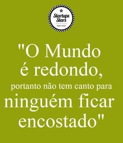 """Poster: """"O Mundo  é redondo, portanto não tem canto para ninguém ficar  encostado"""""""