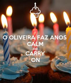 Poster: O OLIVEIRA FAZ ANOS  CALM AND CARRY ON