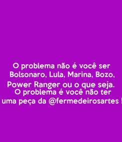 Poster: O problema não é você ser Bolsonaro, Lula, Marina, Bozo, Power Ranger ou o que seja.   O problema é você não ter uma peça da @fermedeirosartes !