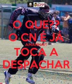 Poster: O QUE?? O CN É JÁ AMANHA?! TOCA A DESPACHAR