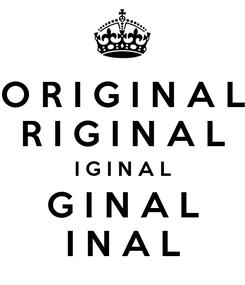 Poster: O R I G I N A L R I G I N A L I G I N A L G I N A L I N A L