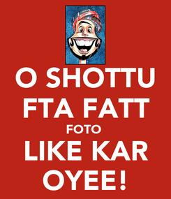 Poster: O SHOTTU FTA FATT FOTO  LIKE KAR OYEE!