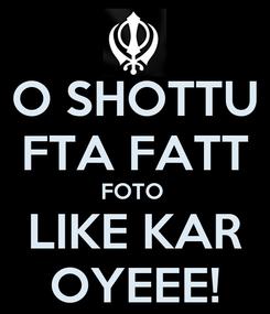 Poster: O SHOTTU FTA FATT FOTO  LIKE KAR OYEEE!