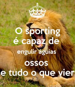 Poster: O sporting é capaz de  engulir águias  ossos  e tudo o que vier