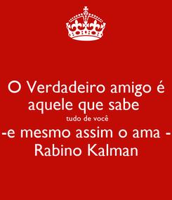 Poster: O Verdadeiro amigo é aquele que sabe   tudo de você -e mesmo assim o ama - Rabino Kalman