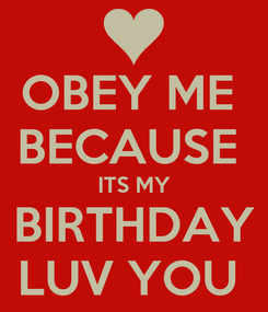 Poster: OBEY ME  BECAUSE  ITS MY BIRTHDAY LUV YOU