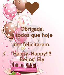 Poster: Obrigada, a todos que hoje me felicitaram. Happy, Happy!!!! Beijos, Ely