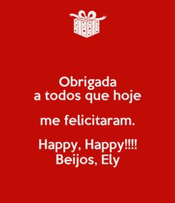 Poster: Obrigada a todos que hoje me felicitaram. Happy, Happy!!!! Beijos, Ely