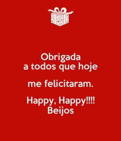 Poster: Obrigada a todos que hoje me felicitaram. Happy, Happy!!!! Beijos