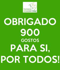 Poster: OBRIGADO 900 GOSTOS PARA SI, POR TODOS!