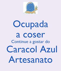 Poster: Ocupada a coser Continue a gostar do  Caracol Azul Artesanato