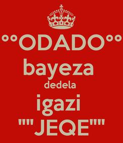 "Poster: °°ODADO°° bayeza  dedela  igazi  """"JEQE"""""