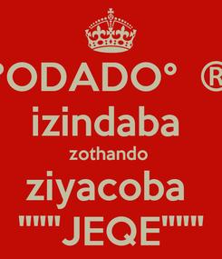 """Poster: °ODADO°  ® izindaba  zothando  ziyacoba  """"""""""""JEQE"""""""""""""""