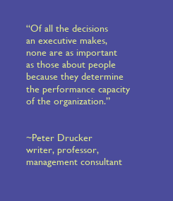 """Poster: """"Of all the decisions  an executive makes,  none are as important  as those about people  because they determine  the performance capacity  of the organization.""""    ~Peter Drucker  writer, professor,  management consultant"""